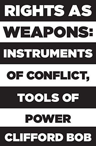 Rights as Weapons: Instruments of Conflict, Tools of Power por Clifford Bob