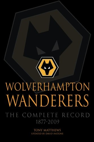 Wolverhampton Wanderers: The Complete Record 1877-2009 Wolverhampton Football