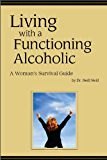 Living with a Functioning Alcoholic: A Woman`s Survival Guide