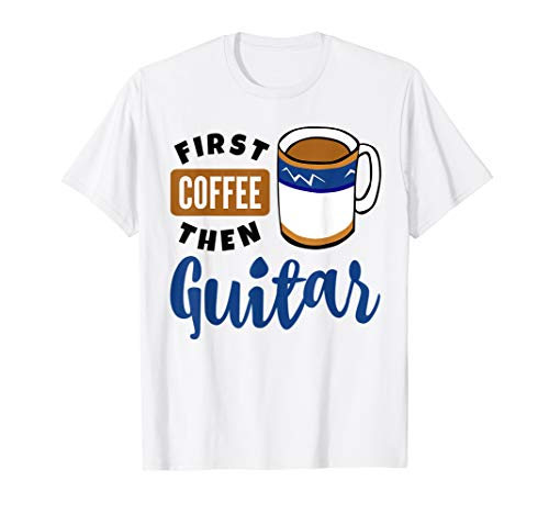 First Coffee Then Guitar Music Lover Musician Guitarist Fan T-Shirt
