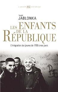 Les enfants de la République : L'intégration des jeunes de 1789 à nos jours par Ivan Jablonka