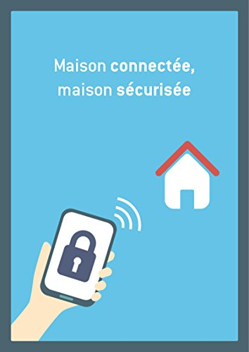 Maison connectée, maison sécurisée: Conseils et astuces pour sécuriser votre logement (French Edition)