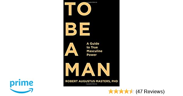 To Be a Man: A Guide to True Masculine Power: Robert