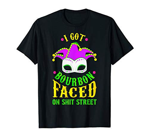 I Got Bourbon Faced On Shit Street, Mardi Gras T-Shirt