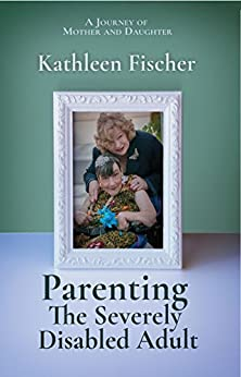 Parenting the Severely Disabled Adult by [Fischer, Kathleen]