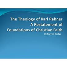 The Theology of Karl Rahner: A Restatement of Foundations of Christian Faith