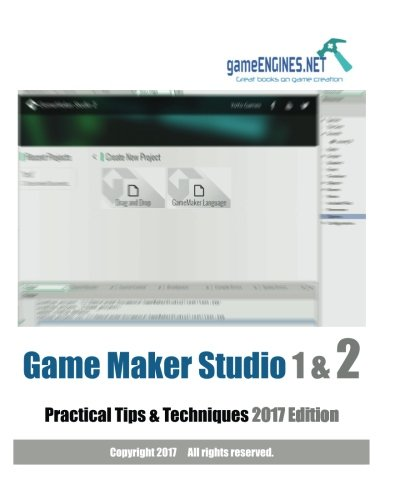 Game Maker Studio 1 & 2 Practical Tips & Techniques 2017 Edition