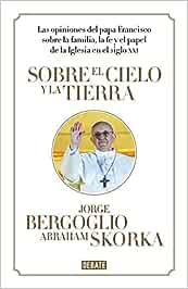 Sobre el cielo y la tierra: Las opiniones del papa Francisco ...