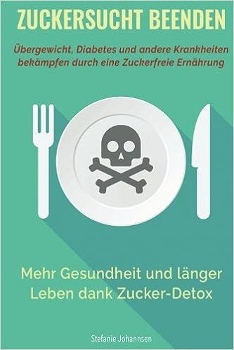 Book Zuckersucht Beenden: Übergewicht, Diabetes und andere Krankheiten bekämpfen durch eine zuckerfreie Ernährung