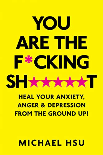 You Are the F*cking Sh*****t: Heal Your Anxiety, Anger and Depression From the Ground Up!