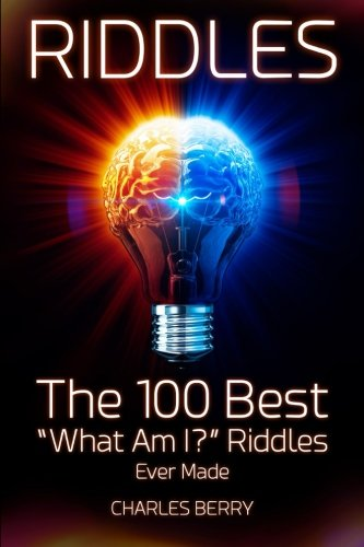 """Riddles: The 100 Best """"What Am I?"""" Riddles Ever Made (Riddles, Brain Teasers and Puzzles) (Volume 1) (Teasers Brain Riddles)"""