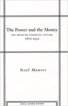 The Power and the Money: The Mexican Financial System, 1876-1932 (Stanford Studies in Social Science History)