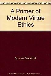 A Primer of Modern Virtue Ethics