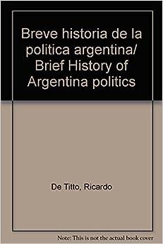Breve historia de la politica argentina / Brief History of Argentina politics (Spanish Edition)