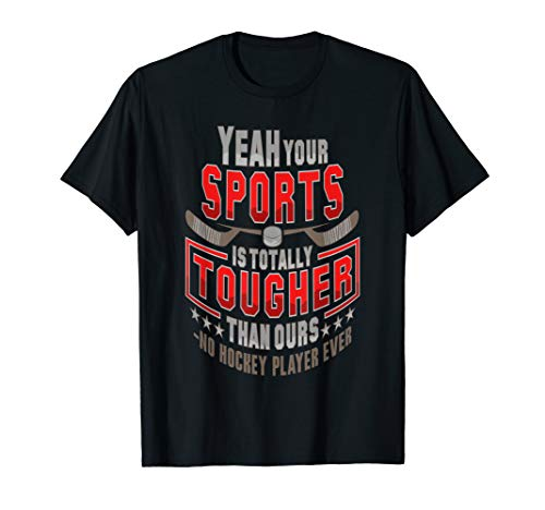 Your Sport Tougher Than Ours No Hockey Player Ever T-Shirt