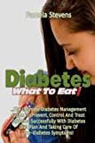 Diabetes What to Eat!: The Ultimate Diabetes Management Guide To Prevent, Control And Treat Diabetes...