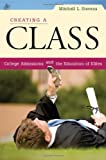 Creating a Class : College Admissions and the Education of Elites, Stevens, Mitchell L., 0674034945