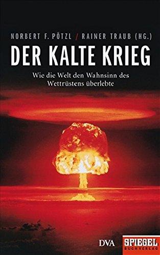Der Kalte Krieg: Wie die Welt den Wahnsinn des Wettrüstens überlebte - Ein SPIEGEL-Buch