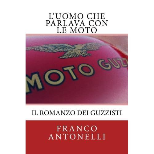 L'uomo Che Parlava Con Le Moto: Il Romanzo Dei Guzzisti.