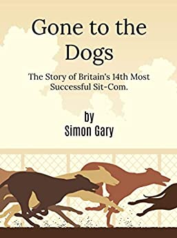 Gone to the Dogs: The Story of Britain's 14th Most Successful Sit-Com by [Gary, Simon]