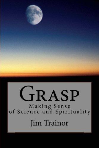 Grasp: Making Sense of Science and Spirituality by Jim Trainor (2010-12-02)