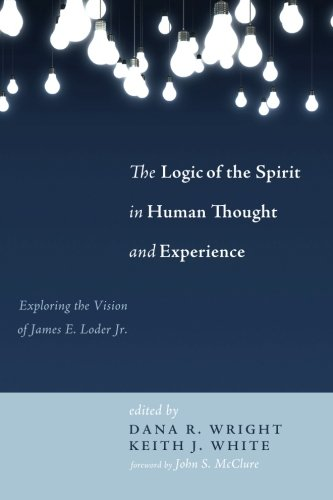 The Logic of the Spirit in Human Thought and Experience: Exploring the Vision of James E. Loder Jr.