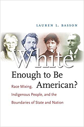 White Enough to Be American?: Race Mixing, Indigenous People, and the Boundaries of State and Nation by Lauren L. Basson (2008-02-26)
