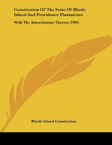 State Of Rhode Island And Providence Plantations: With The Amendments Thereto (1904) ()