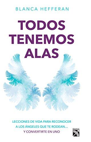 Todos tenemos alas/ We all have wings: Lecciones de vida para reconocer a los ángeles que te rodean... y conviertete en uno/...