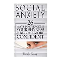 Social Anxiety: 26 Ways to Overcome Your Shyness & Become More Confident