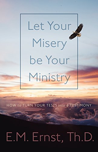 Let Your Misery be Your Ministry: How to Turn Your Tests Into a Testimony by Dr. E.M. Ernst ebook deal