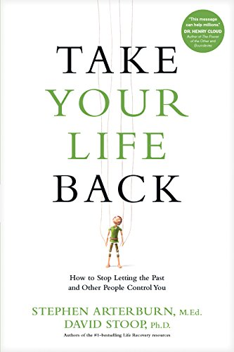Take Your Life Back: How to Stop Letting the Past and Other People Control You by [Arterburn, Stephen, Stoop, David]