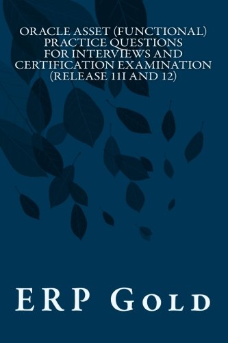 Oracle Asset (Functional) Practice Questions for Interviews and Certification Examination (Release 11i and 12): Functional Consultant