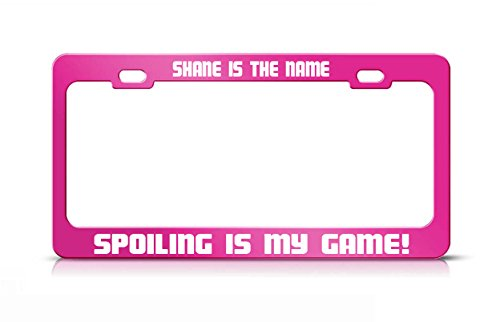 SHANE IS THE NAME SPOILING IS MY GAME Hot Pink Metal License Plate Frame -  General Tag, SPOILING HOT PINK 1077