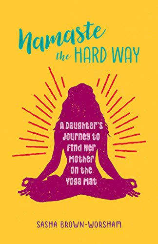 Namaste the Hard Way: A Daughter's Journey to Find Her Mother on the Yoga Mat (Yoga Memoir)