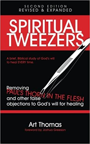 Spiritual Tweezers (Revised and Expanded): Removing Paul's 'Thorn in the Flesh' and Other False Objections to God's Will for Healing