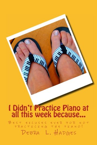 I Didn't Practice Piano at all this week because...: Best excuses ever for not practicing the piano! (Volume 1)