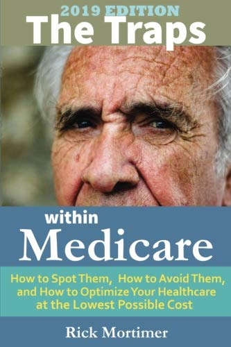 The Traps Within Medicare — 2019 Edition: How to Spot Them, How to Avoid Them, and How to Optimize Your Healthcare at…