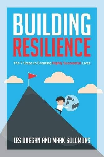 Building Resilience: The 7 Steps to Creating Highly Successful Lives