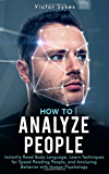 How to Analyze People: Instantly Read Body Language, Learn Techniques for Speed Reading People, and Analyzing Behavior with Human Psychology