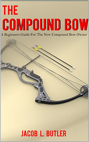 The Compound Bow: A Beginners Guide for the New Compound Bow Owner. by [Butler, Jacob]