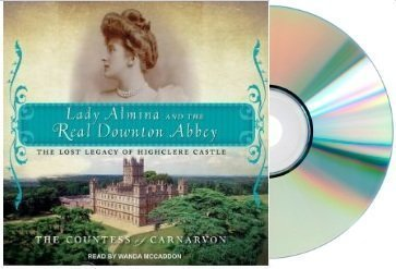 Lady Almina and the Real Downton Abbey Audiobook {Lady Almina & the Real Downton Abbey}: The Lost Legacy of Highclere Castle [Audiobook, CD, Unabridged] [Audio CD] The Countess of Carnarvon (Author), Wanda McCaddon (Narrator) (Lady Almina and the Real Dow by Tantor Media; Unabridged