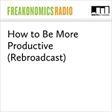 How to Be More Productive (Rebroadcast) Miscellaneous by Stephen J. Dubner