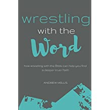 Wrestling with the Word: How Wrestling With The Bible Can Help You Find A Deeper Truer Faith