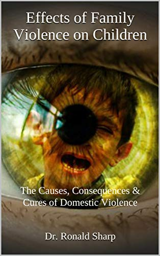 Effects of Family Violence on Children: The Causes, Consequences & Cures of Domestic Violence (Child Abuse & Neglect Prevention Book 8)