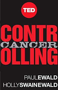 Controlling Cancer: A Powerful Plan for Taking On the World's Most Daunting Disease (Kindle Single) (TED Books Book 10) by [Swain Ewald, Holly, Ewald, Paul ]