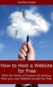How to Host a Website for Free with the Power of Amazon S3 Hosting - Host your own website tonight for Free by [Doyle, Robert]