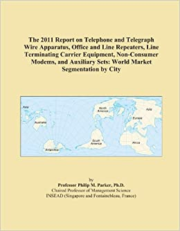 Book The 2011 Report on Telephone and Telegraph Wire Apparatus, Office and Line Repeaters, Line Terminating Carrier Equipment, Non-Consumer Modems, and Auxiliary Sets: World Market Segmentation by City