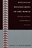 Financial Missionaries to the World: The Politics and Culture of Dollar Diplomacy, 1900-1930 (American Encounters/Global Interactions)