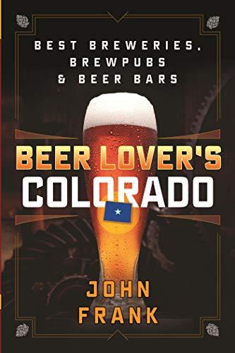 Beer Lover's Colorado: Best Breweries, Brewpubs and Beer Bars (Beer Lovers Series)